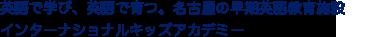 英語で学び、英語で育つ。名古屋の英語幼稚園インターナショナルキッズアカデミー